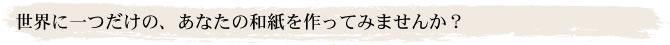 世界に一つだけの、あなたの和紙を作ってみませんか?